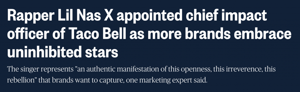 """A news story headline with text: Rapper Lil Nas X appointed chief impact officer of Taco Bell as more brands embrace uninhibited stars. The singer represents """"an authentic manifestation of this openness, this irreverence, this rebellion"""" that brands want to capture, one marketing expert said."""